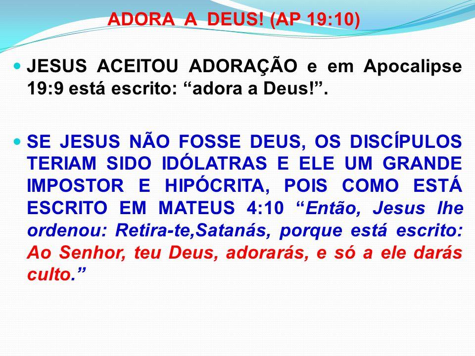 ADORA A DEUS! (AP 19:10) JESUS ACEITOU ADORAÇÃO e em Apocalipse 19:9 está escrito: adora a Deus! .