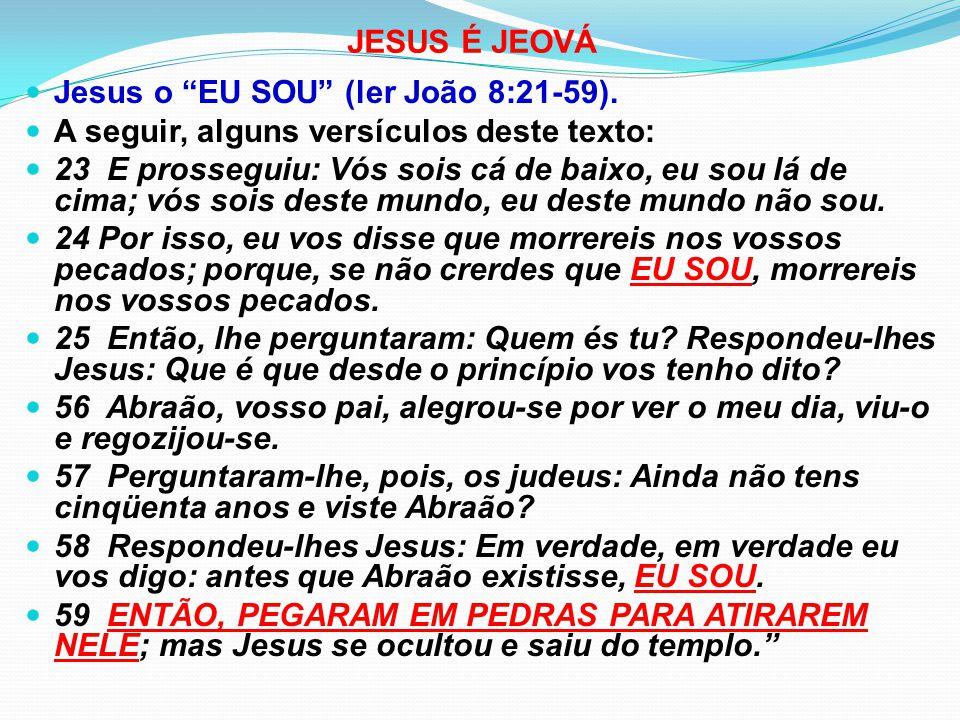 JESUS É JEOVÁ Jesus o EU SOU (ler João 8:21-59). A seguir, alguns versículos deste texto: