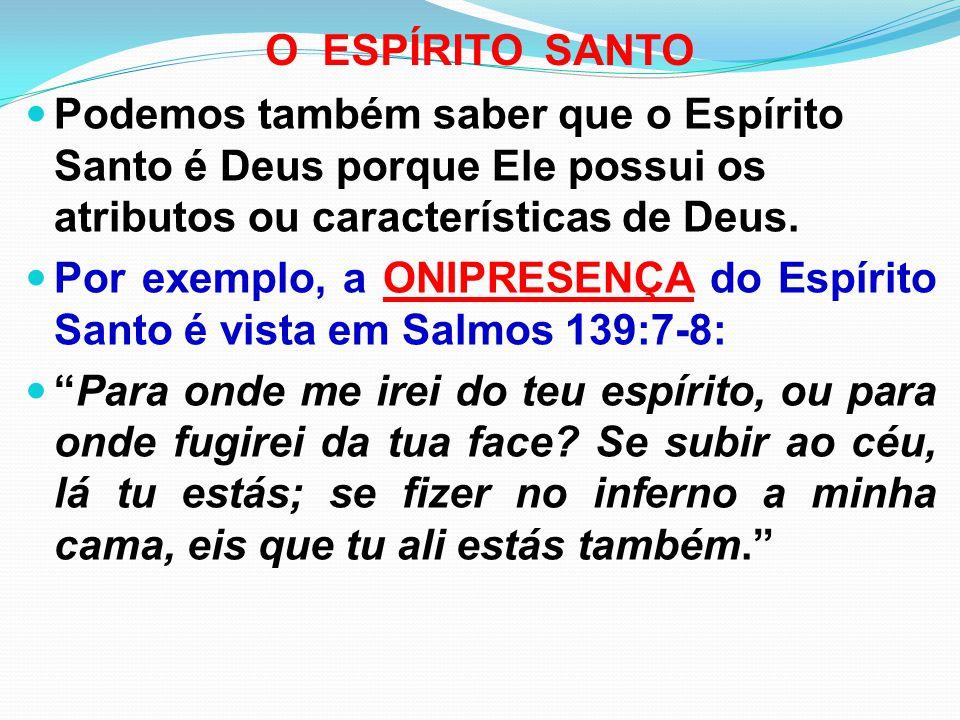 O ESPÍRITO SANTO Podemos também saber que o Espírito Santo é Deus porque Ele possui os atributos ou características de Deus.
