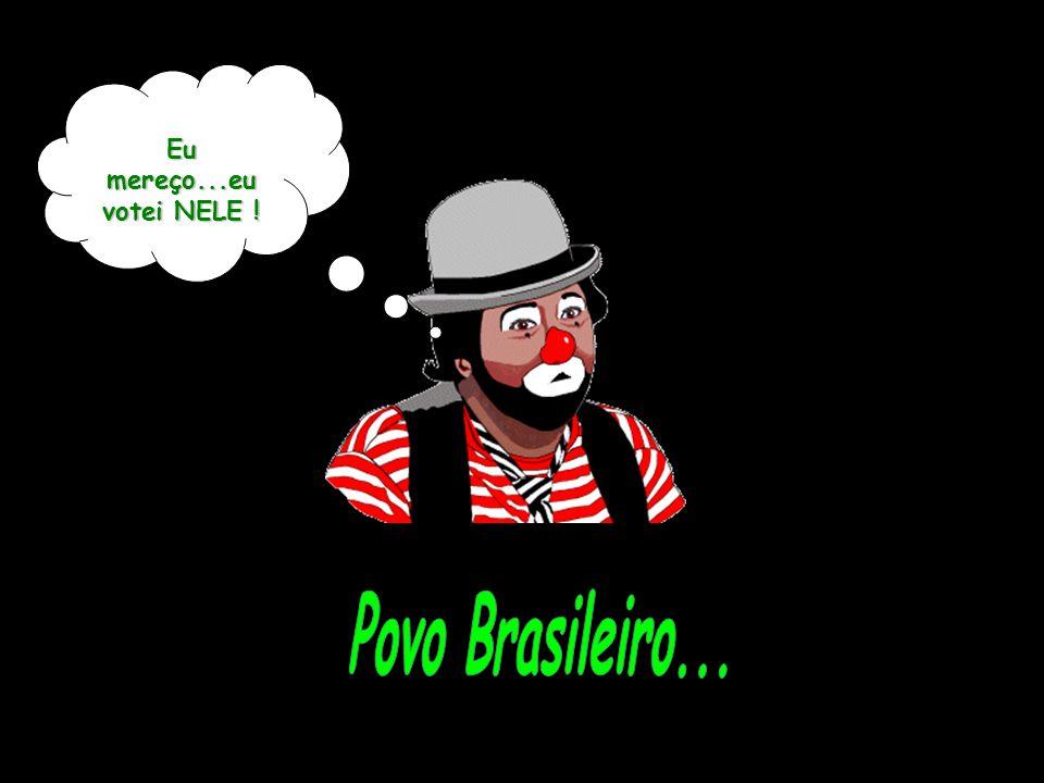 Eu mereço...eu votei NELE ! Povo Brasileiro...