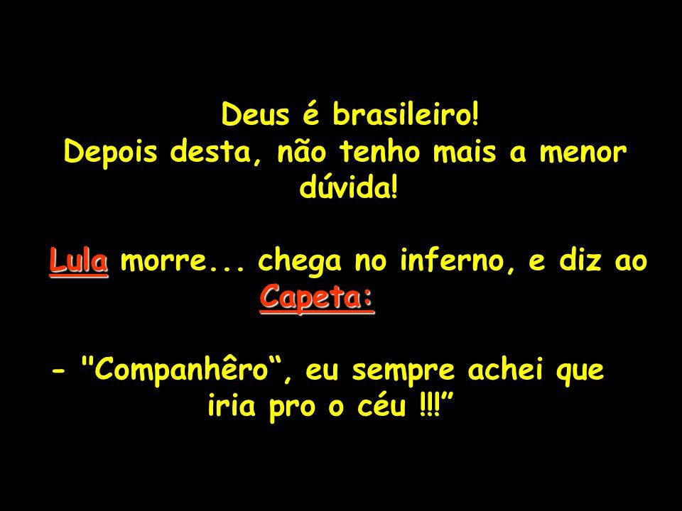 Deus é brasileiro! Depois desta, não tenho mais a menor. dúvida! Lula morre... chega no inferno, e diz ao.