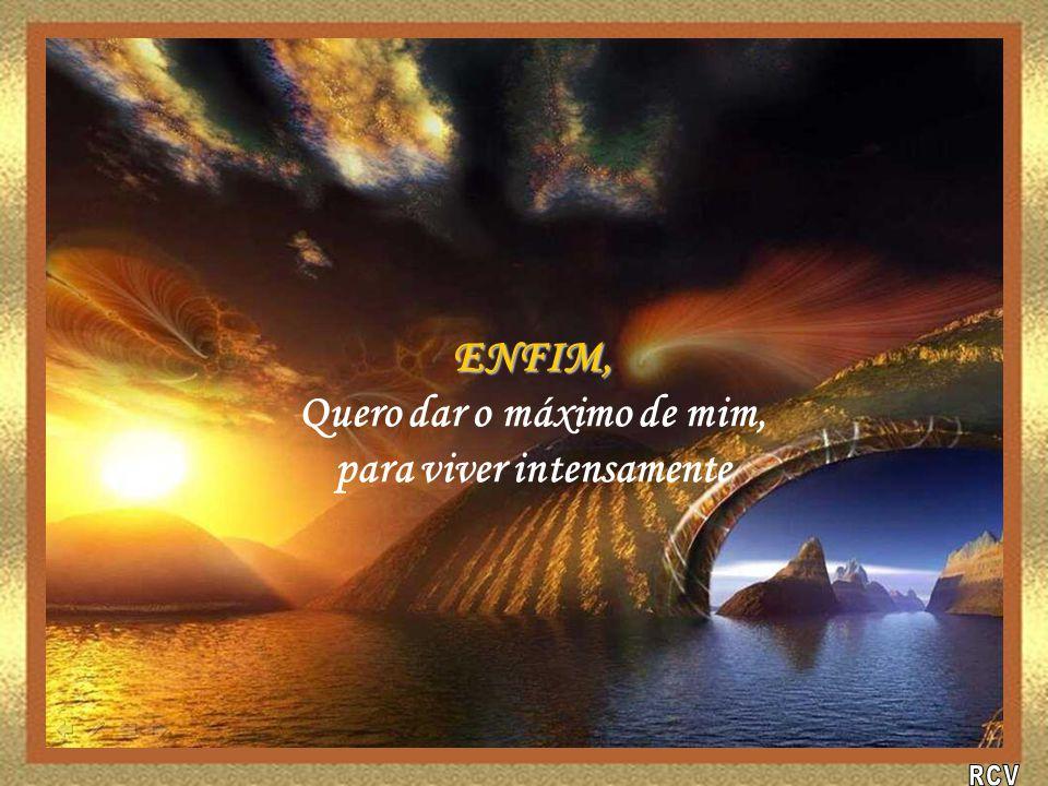 ENFIM, Quero dar o máximo de mim, para viver intensamente