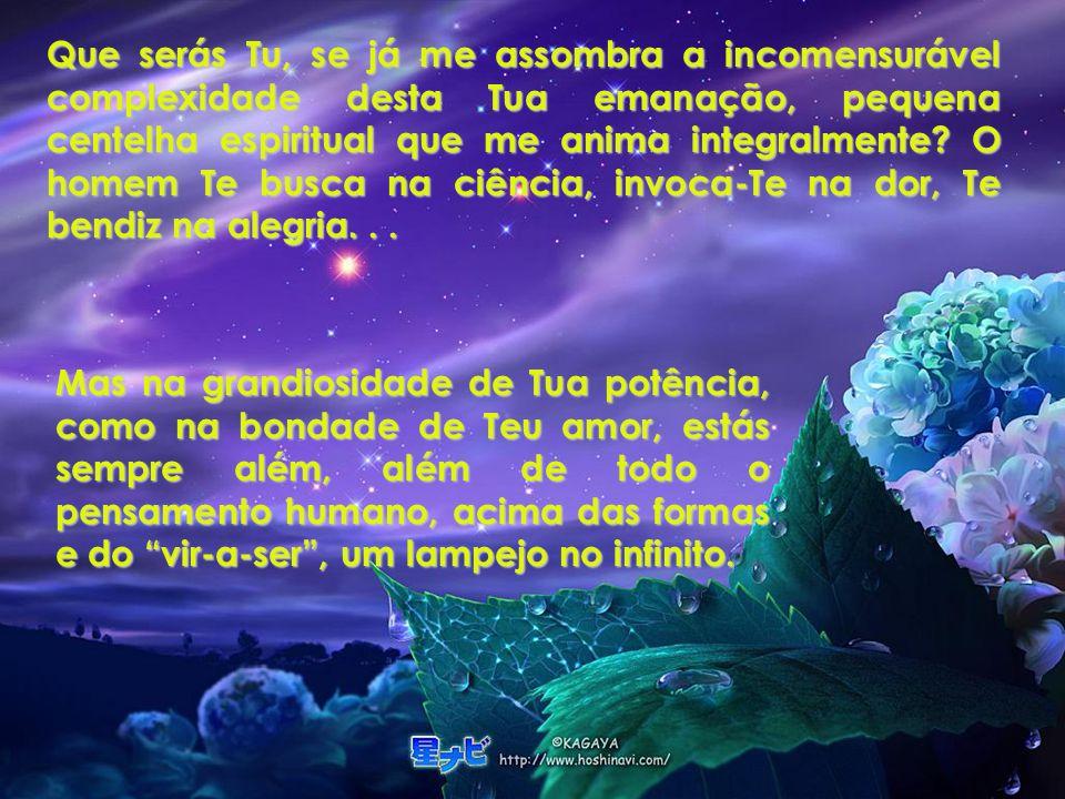 Que serás Tu, se já me assombra a incomensurável complexidade desta Tua emanação, pequena centelha espiritual que me anima integralmente O homem Te busca na ciência, invoca-Te na dor, Te bendiz na alegria. . .