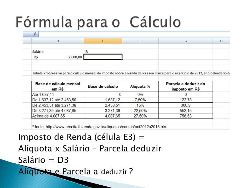 Fórmula para o Cálculo Imposto de Renda (célula E3) = Alíquota x Salário – Parcela deduzir Salário = D3 Alíquota e Parcela a deduzir .