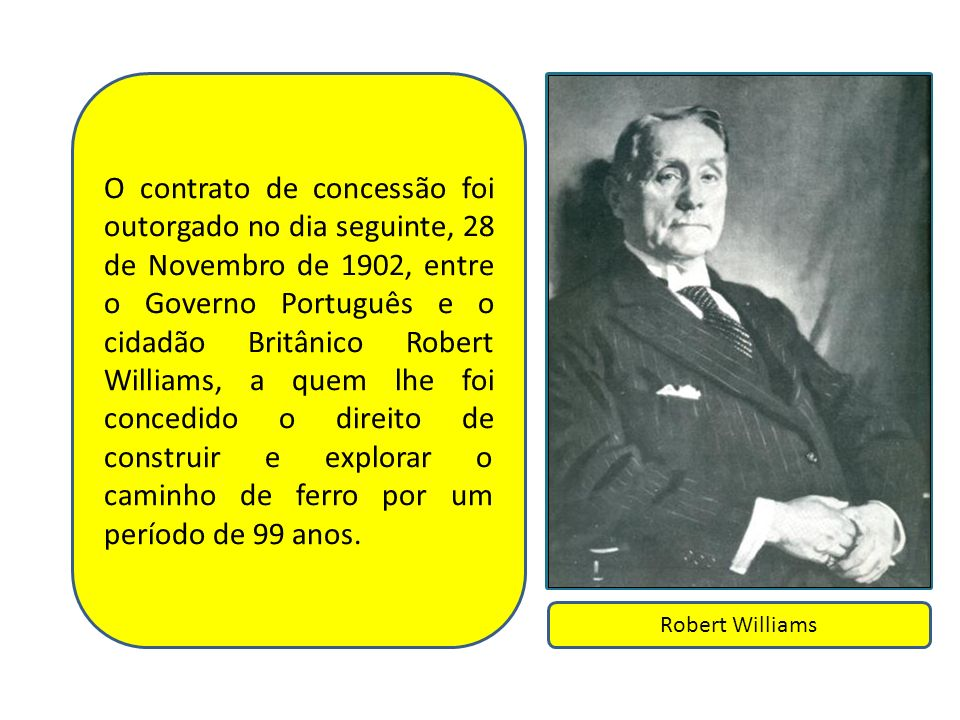 O contrato de concessão foi outorgado no dia seguinte, 28 de Novembro de 1902, entre o Governo Português e o cidadão Britânico Robert Williams, a quem lhe foi concedido o direito de construir e explorar o caminho de ferro por um período de 99 anos.
