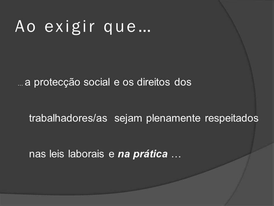 Ao exigir que…… a protecção social e os direitos dos trabalhadores/as sejam plenamente respeitados nas leis laborais e na prática …