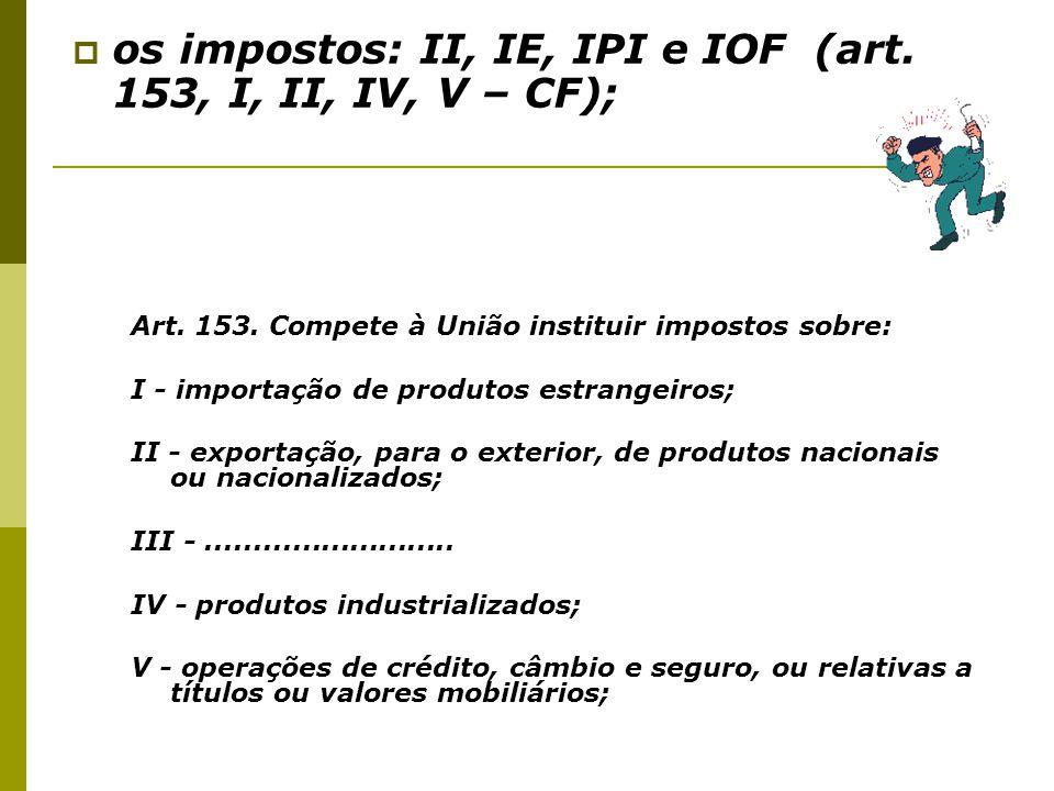 os impostos: II, IE, IPI e IOF (art. 153, I, II, IV, V – CF);