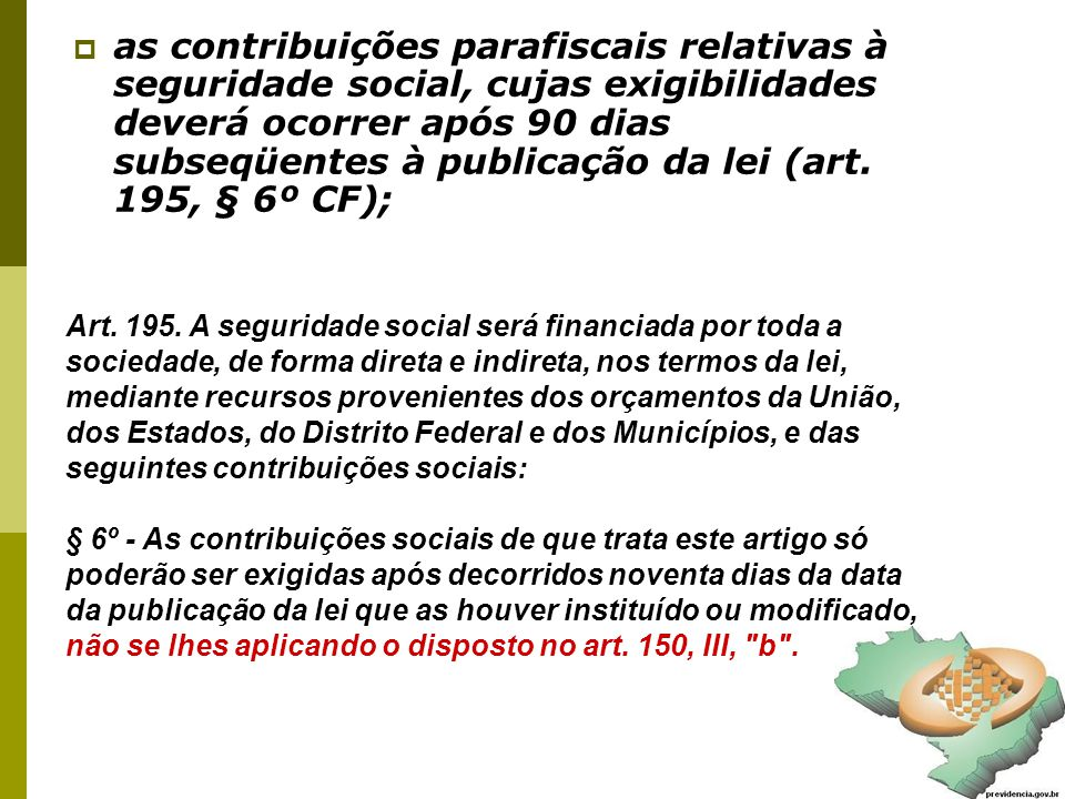 as contribuições parafiscais relativas à seguridade social, cujas exigibilidades deverá ocorrer após 90 dias subseqüentes à publicação da lei (art. 195, § 6º CF);