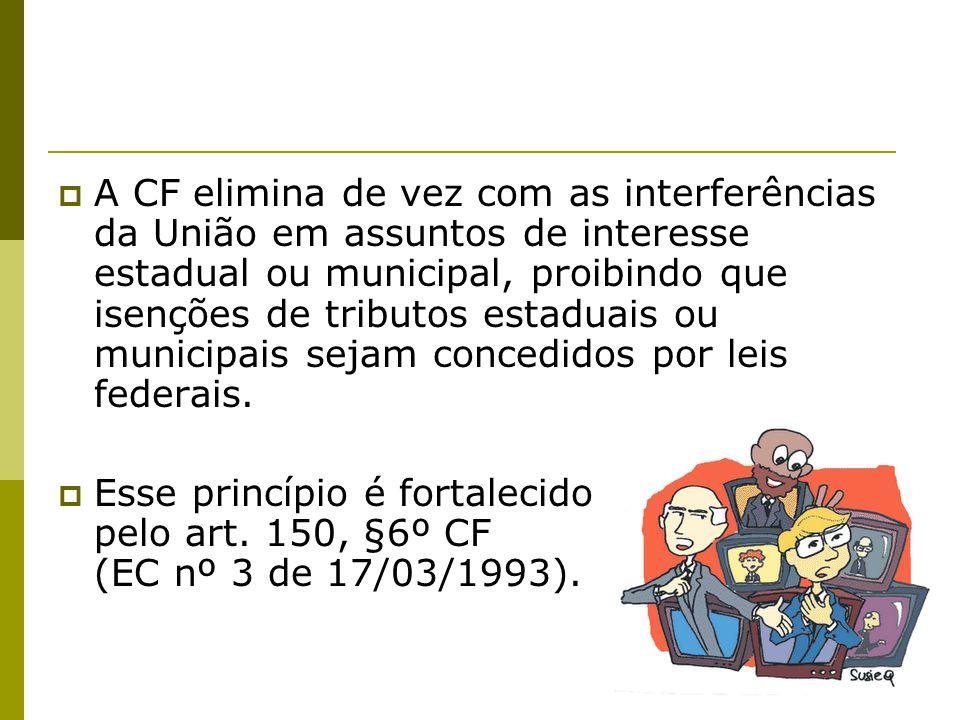 A CF elimina de vez com as interferências da União em assuntos de interesse estadual ou municipal, proibindo que isenções de tributos estaduais ou municipais sejam concedidos por leis federais.