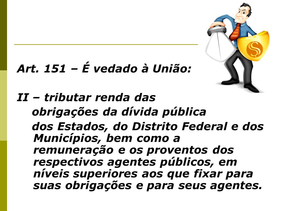Art. 151 – É vedado à União: II – tributar renda das. obrigações da dívida pública.
