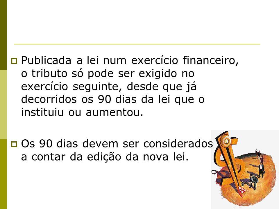 Publicada a lei num exercício financeiro, o tributo só pode ser exigido no exercício seguinte, desde que já decorridos os 90 dias da lei que o instituiu ou aumentou.