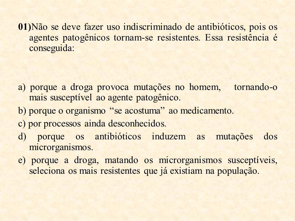 01)Não se deve fazer uso indiscriminado de antibióticos, pois os agentes patogênicos tornam-se resistentes. Essa resistência é conseguida: