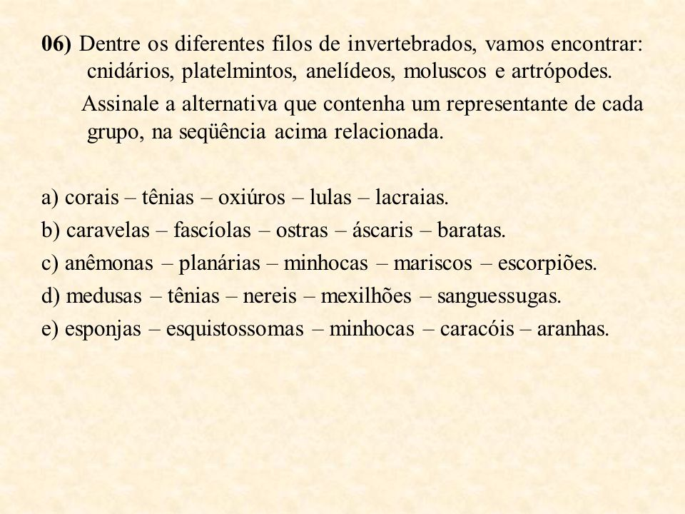 06) Dentre os diferentes filos de invertebrados, vamos encontrar: cnidários, platelmintos, anelídeos, moluscos e artrópodes.