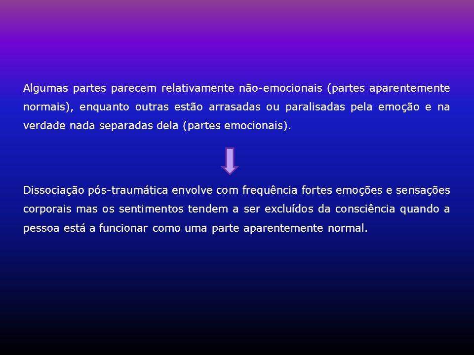 Algumas partes parecem relativamente não-emocionais (partes aparentemente normais), enquanto outras estão arrasadas ou paralisadas pela emoção e na verdade nada separadas dela (partes emocionais).