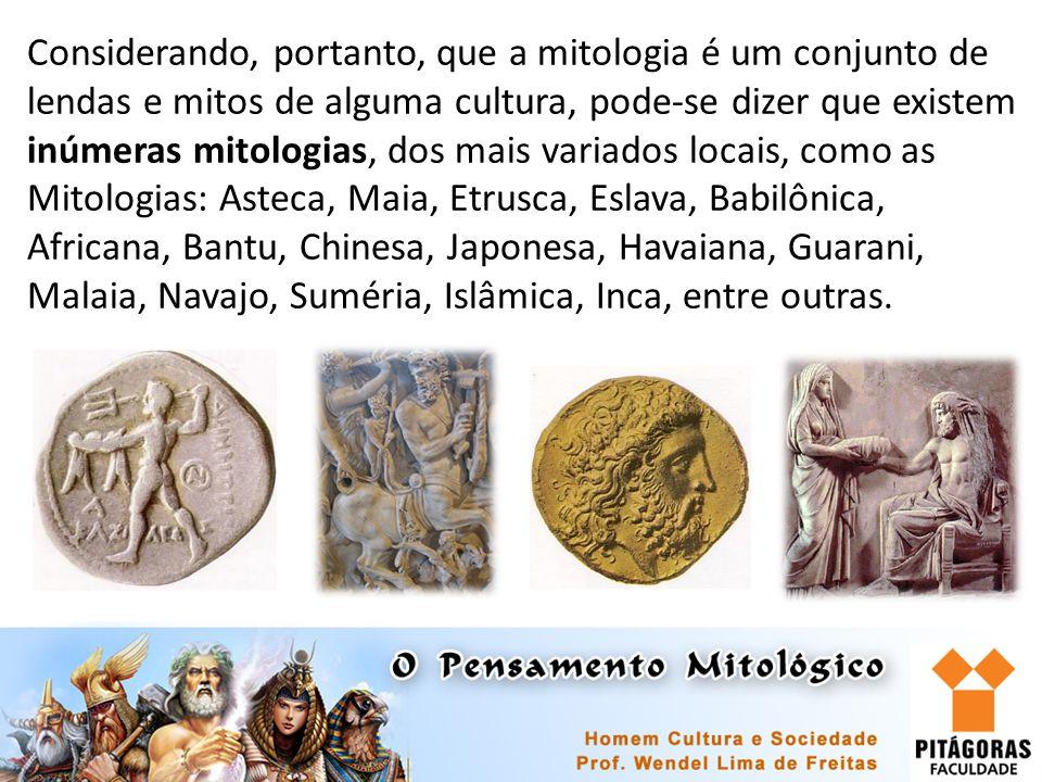 Considerando, portanto, que a mitologia é um conjunto de lendas e mitos de alguma cultura, pode-se dizer que existem inúmeras mitologias, dos mais variados locais, como as Mitologias: Asteca, Maia, Etrusca, Eslava, Babilônica, Africana, Bantu, Chinesa, Japonesa, Havaiana, Guarani, Malaia, Navajo, Suméria, Islâmica, Inca, entre outras.