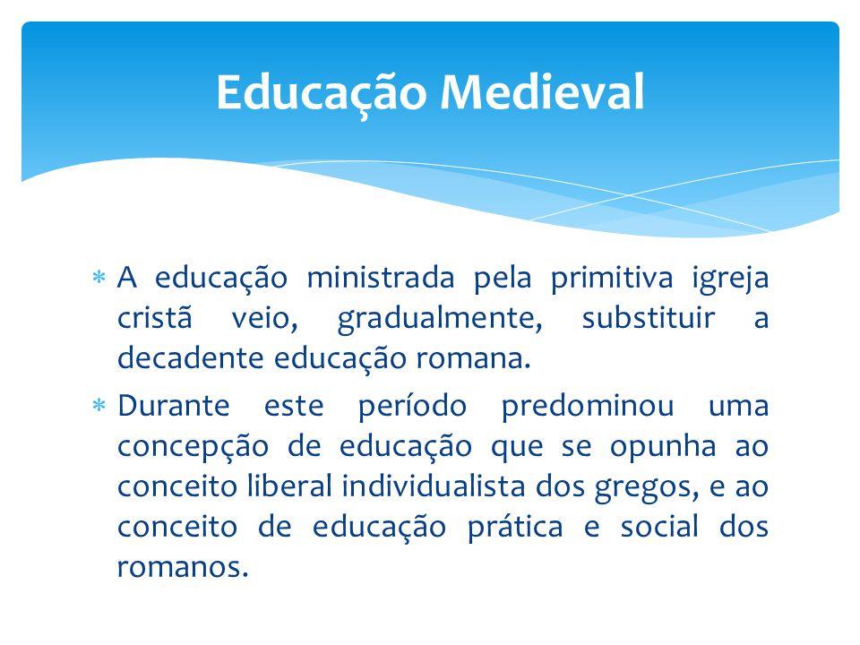 Educação Medieval A educação ministrada pela primitiva igreja cristã veio, gradualmente, substituir a decadente educação romana.