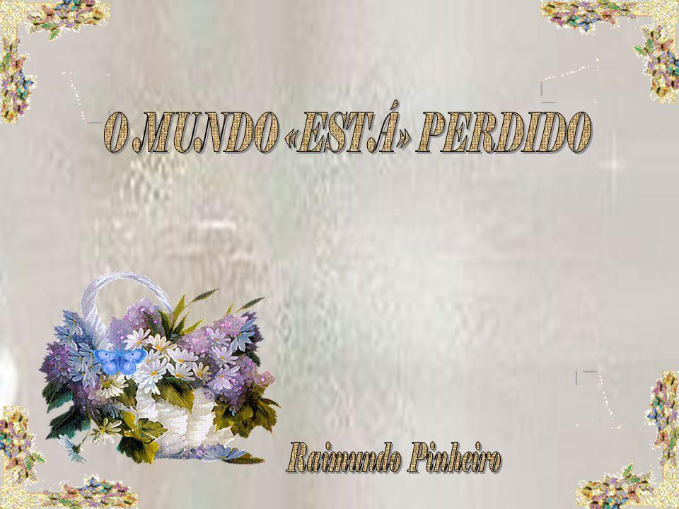 O MUNDO «ESTÁ» PERDIDO Raimundo Pinheiro