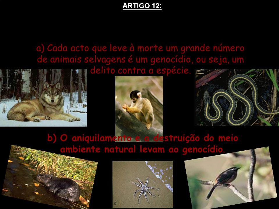 ARTIGO 12: a) Cada acto que leve à morte um grande número de animais selvagens é um genocídio, ou seja, um delito contra a espécie.
