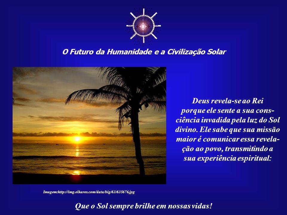 ☼ O Futuro da Humanidade e a Civilização Solar. Deus revela-se ao Rei.