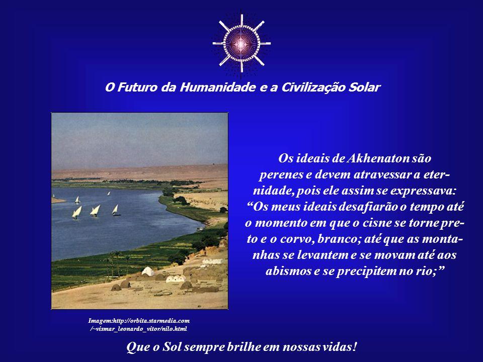 ☼ Os ideais de Akhenaton são perenes e devem atravessar a eter-