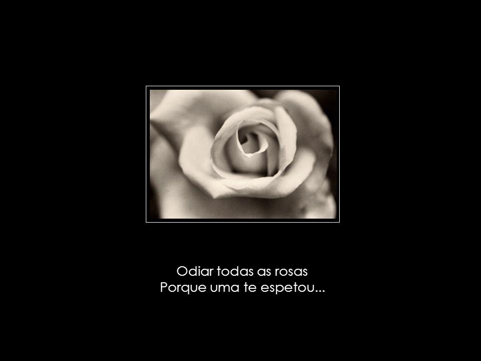 Odiar todas as rosas Porque uma te espetou...