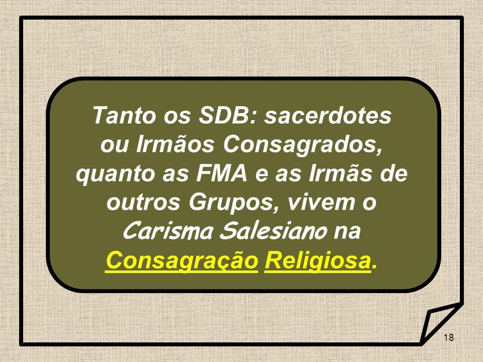 Tanto os SDB: sacerdotes ou Irmãos Consagrados, quanto as FMA e as Irmãs de outros Grupos, vivem o Carisma Salesiano na Consagração Religiosa.