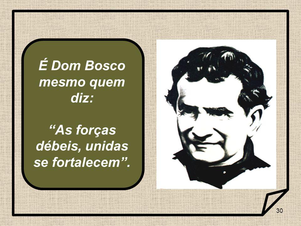 É Dom Bosco mesmo quem diz: As forças débeis, unidas se fortalecem .