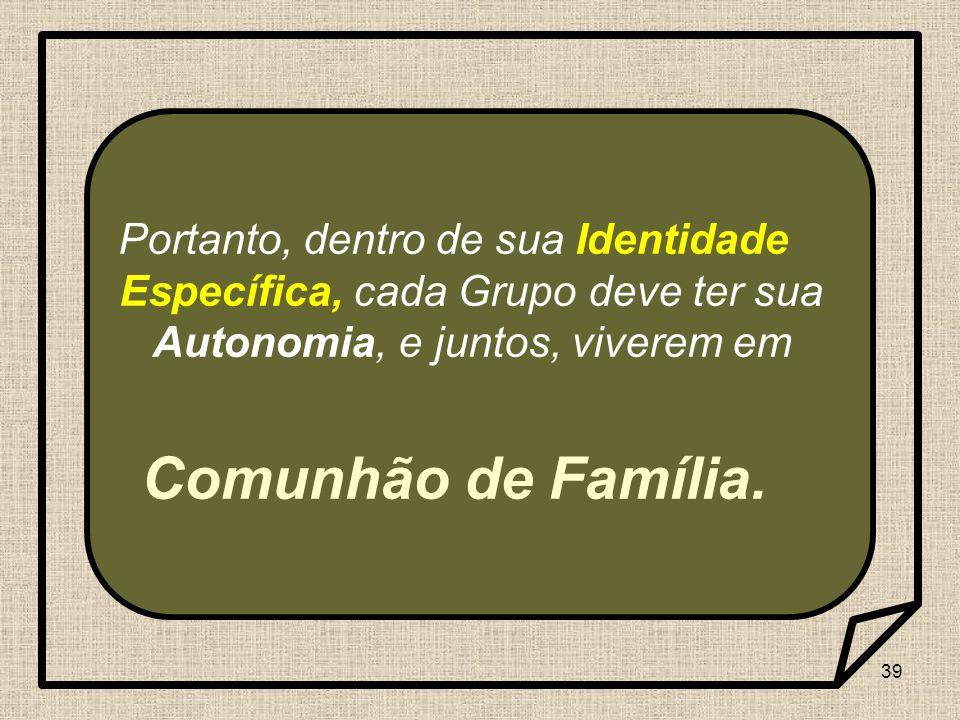 Portanto, dentro de sua Identidade Específica, cada Grupo deve ter sua Autonomia, e juntos, viverem em