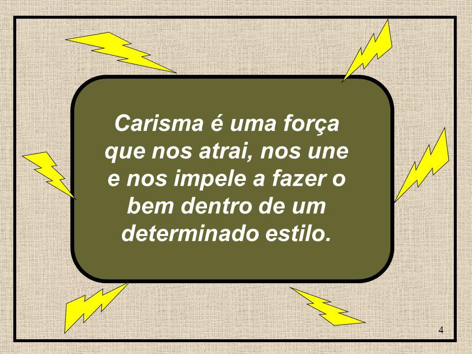 Carisma é uma força que nos atrai, nos une e nos impele a fazer o bem dentro de um determinado estilo.