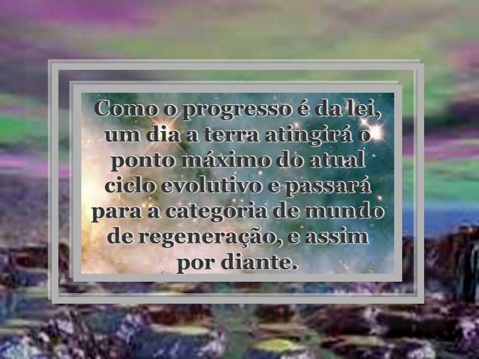 Como o progresso é da lei, um dia a terra atingirá o ponto máximo do atual ciclo evolutivo e passará para a categoria de mundo de regeneração, e assim por diante.