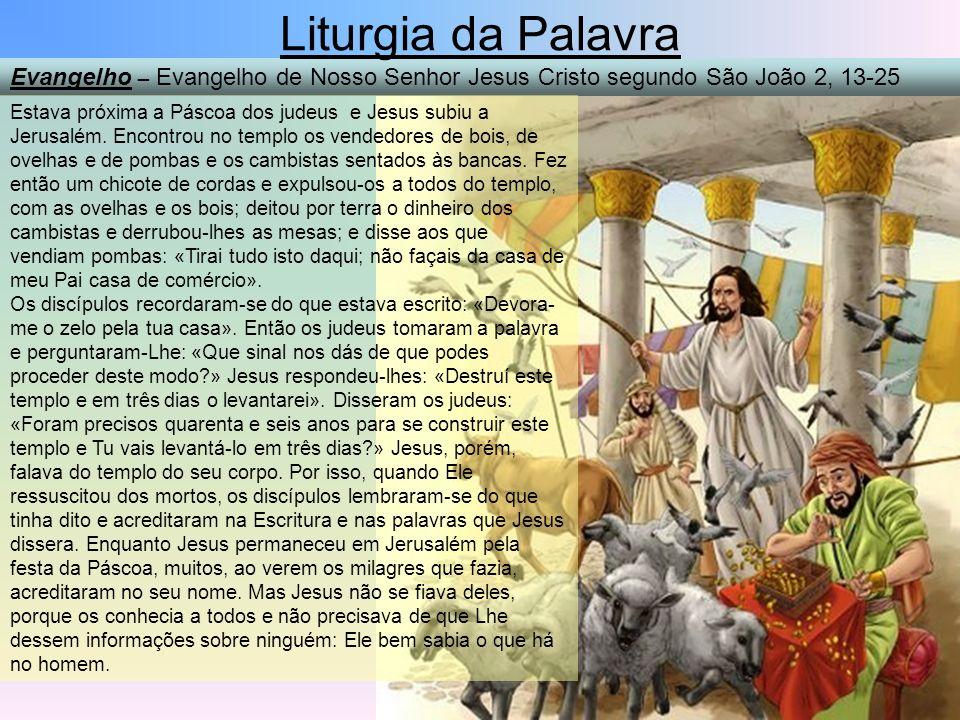 Liturgia da Palavra Evangelho – Evangelho de Nosso Senhor Jesus Cristo segundo São João 2, 13-25.