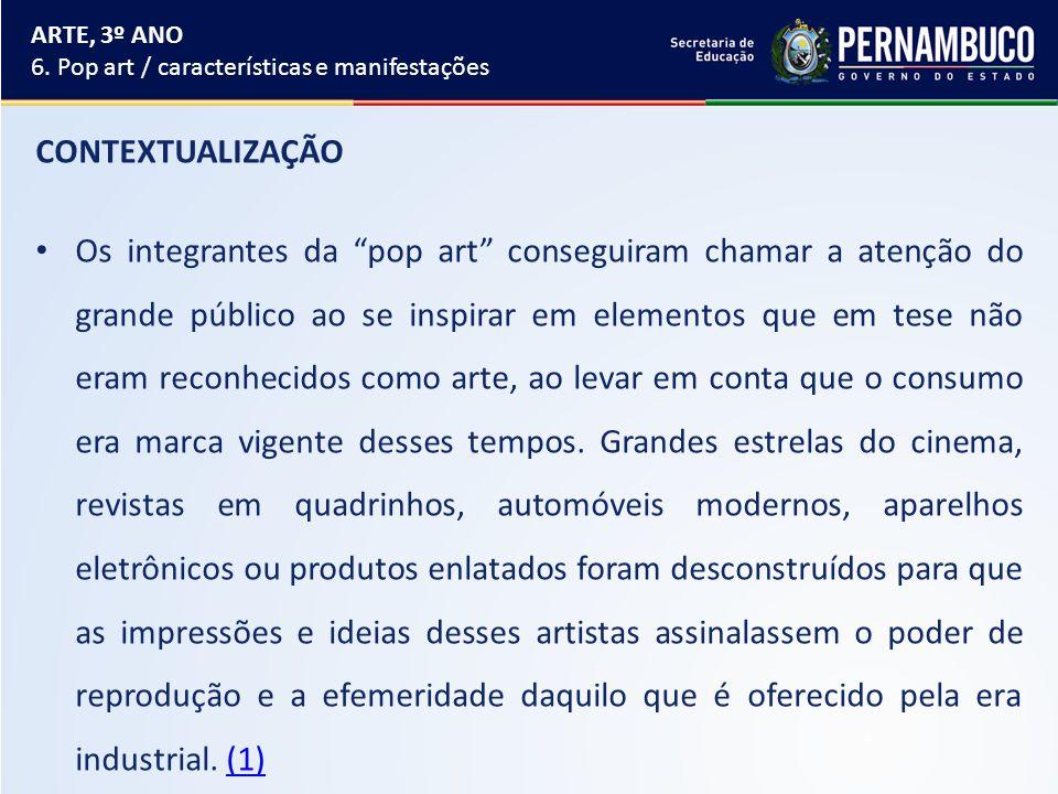 ARTE, 3º ANO 6. Pop art / características e manifestações. CONTEXTUALIZAÇÃO.