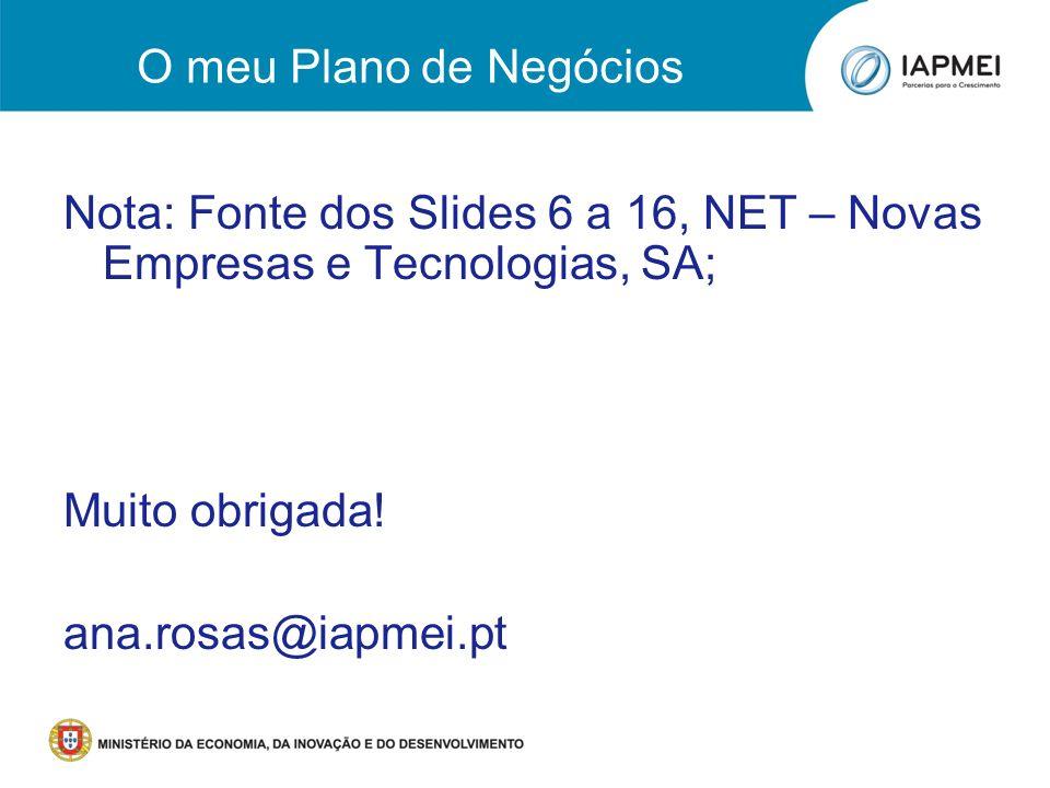 O meu Plano de Negócios Nota: Fonte dos Slides 6 a 16, NET – Novas Empresas e Tecnologias, SA; Muito obrigada!