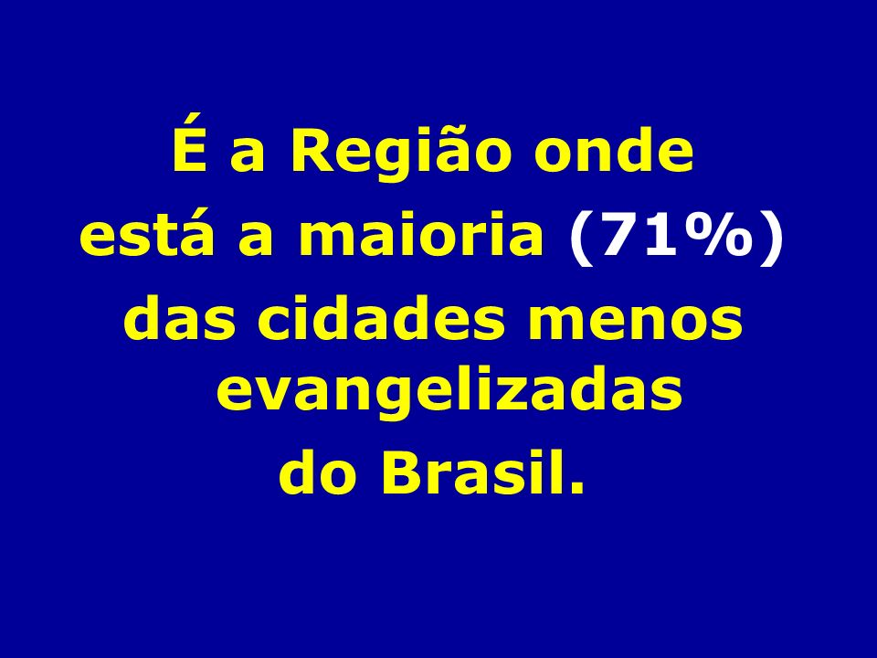 É a Região onde está a maioria (71%) das cidades menos evangelizadas do Brasil.