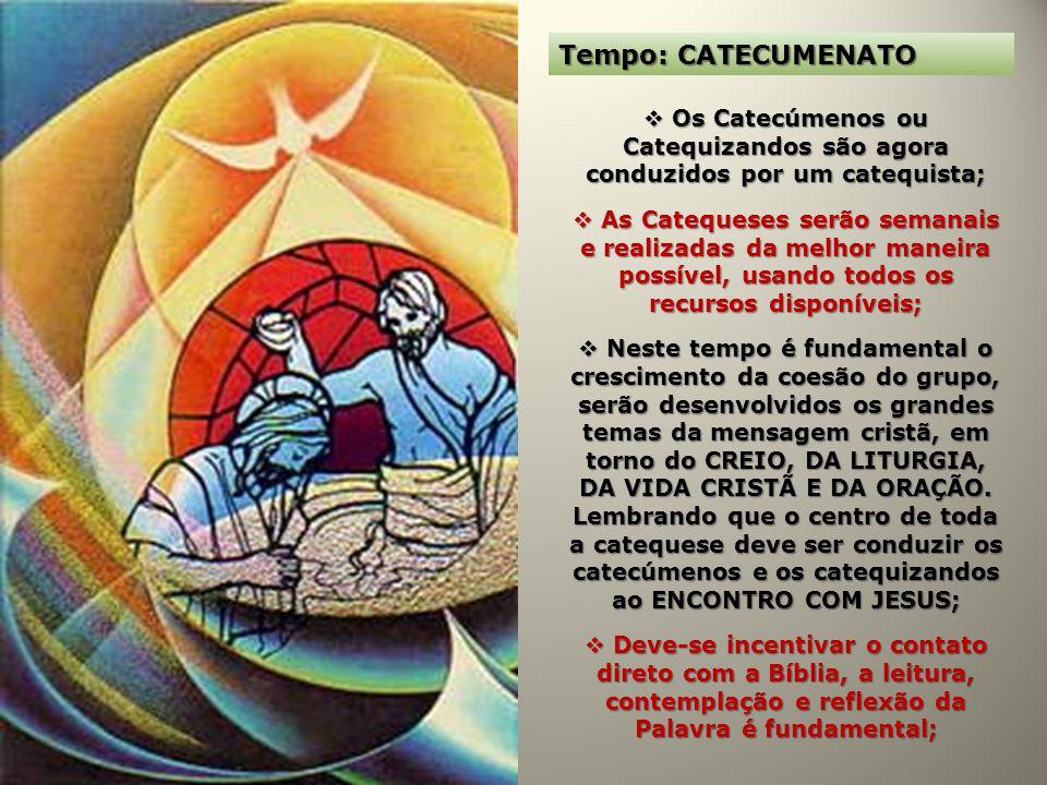 Tempo: CATECUMENATO Os Catecúmenos ou Catequizandos são agora conduzidos por um catequista;