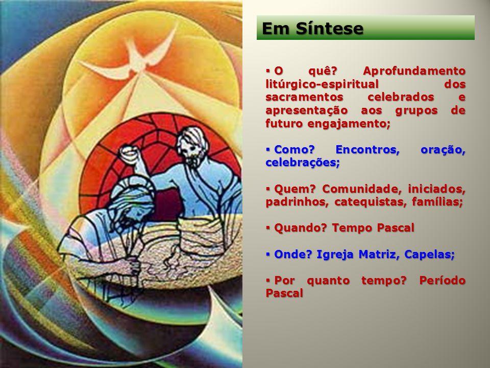 Em Síntese O quê Aprofundamento litúrgico-espiritual dos sacramentos celebrados e apresentação aos grupos de futuro engajamento;
