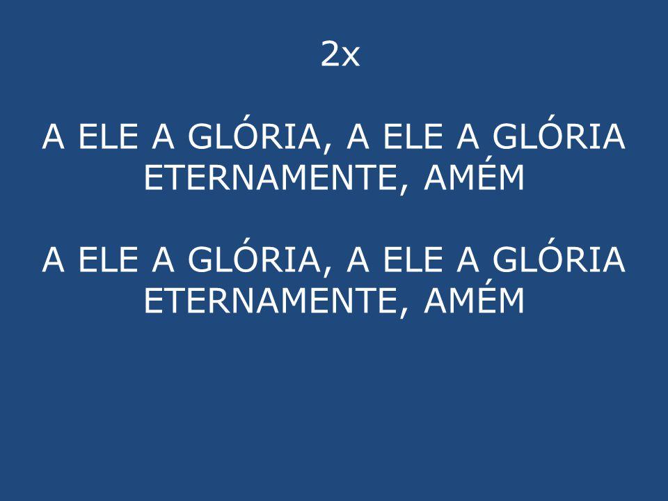 2x A ELE A GLÓRIA, A ELE A GLÓRIA ETERNAMENTE, AMÉM