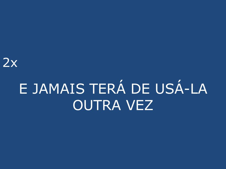 E JAMAIS TERÁ DE USÁ-LA OUTRA VEZ