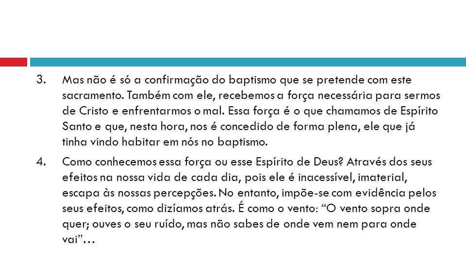 3.Mas não é só a confirmação do baptismo que se pretende com este sacramento.