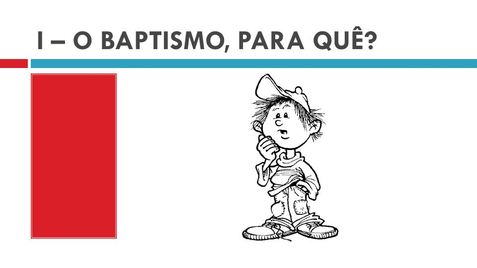 I – O BAPTISMO, PARA QUÊ