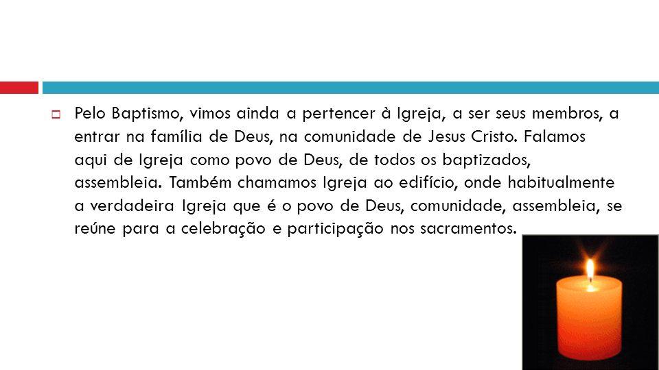 Pelo Baptismo, vimos ainda a pertencer à Igreja, a ser seus membros, a entrar na família de Deus, na comunidade de Jesus Cristo.