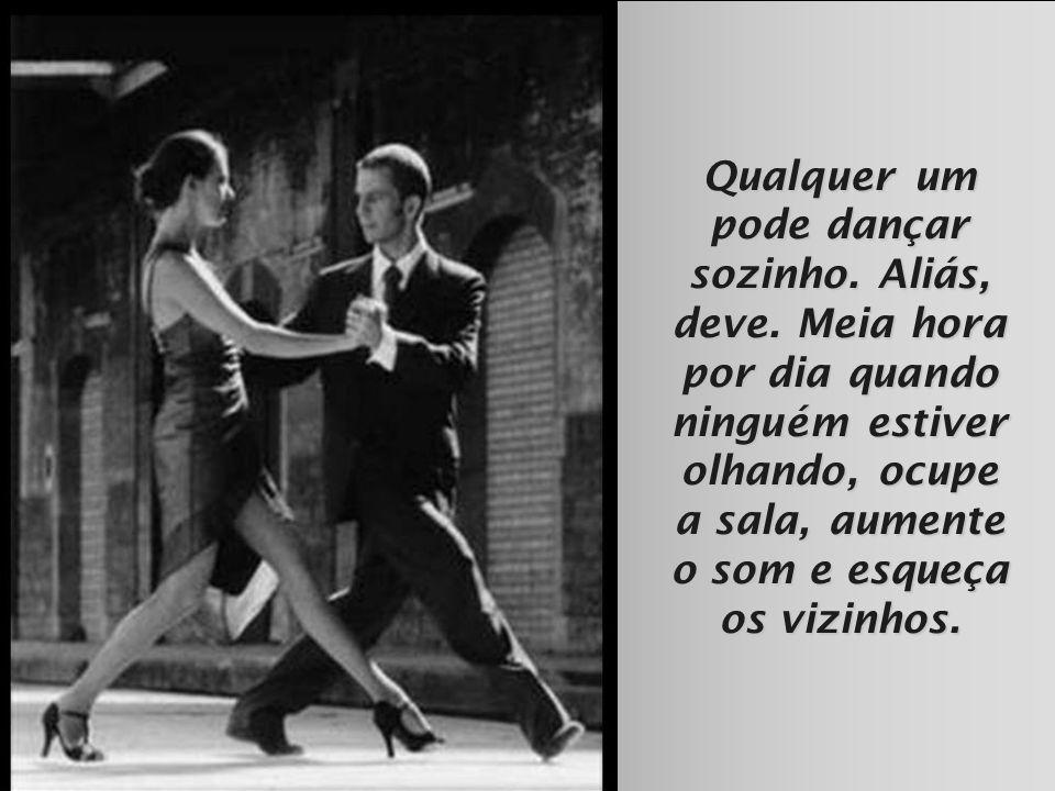Qualquer um pode dançar sozinho. Aliás, deve