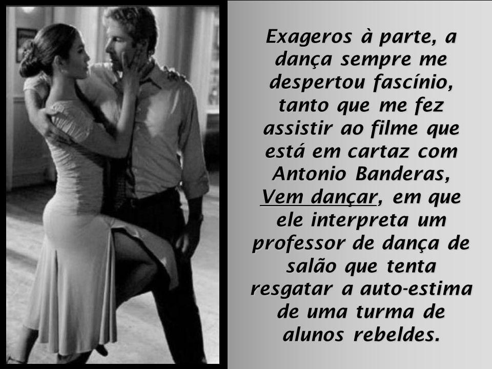 Exageros à parte, a dança sempre me despertou fascínio, tanto que me fez assistir ao filme que está em cartaz com Antonio Banderas, Vem dançar, em que ele interpreta um professor de dança de salão que tenta resgatar a auto-estima de uma turma de alunos rebeldes.