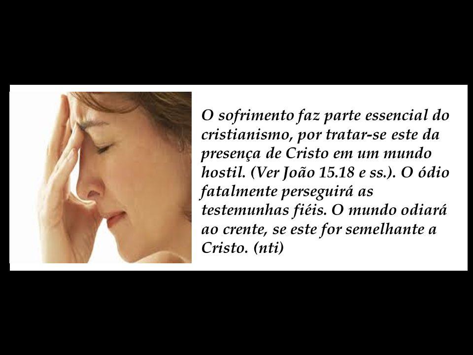 O sofrimento faz parte essencial do cristianismo, por tratar-se este da presença de Cristo em um mundo hostil.