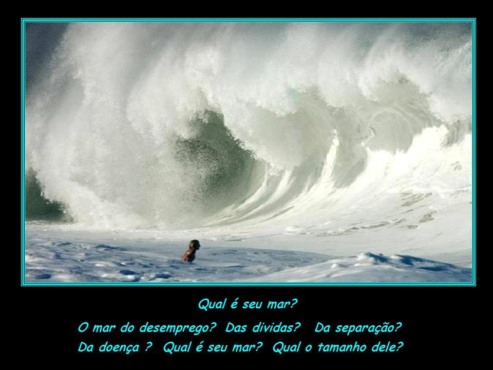 Qual é seu mar. O mar do desemprego. Das dividas.
