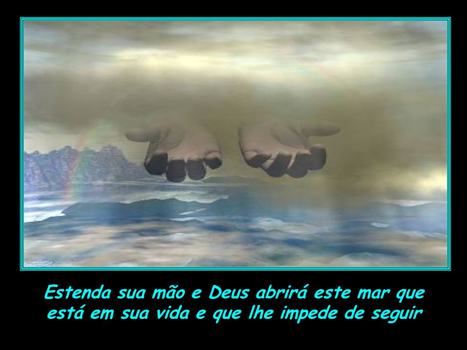 Estenda sua mão e Deus abrirá este mar que