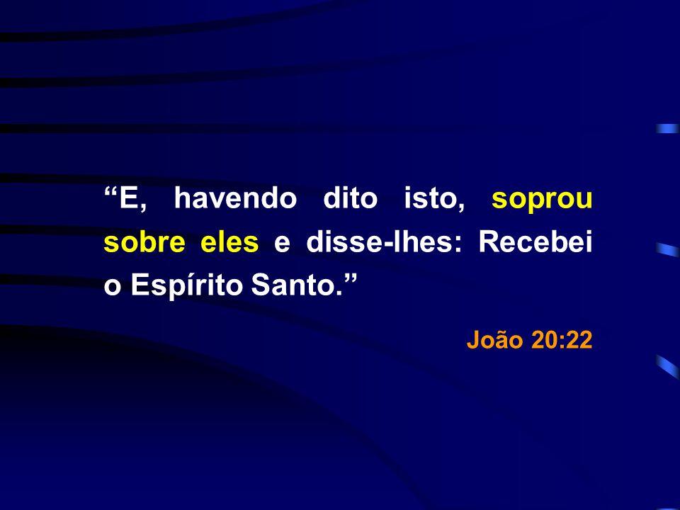 E, havendo dito isto, soprou sobre eles e disse-lhes: Recebei o Espírito Santo.