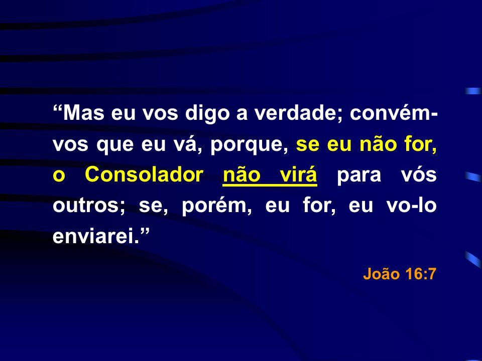 Mas eu vos digo a verdade; convém-vos que eu vá, porque, se eu não for, o Consolador não virá para vós outros; se, porém, eu for, eu vo-lo enviarei.