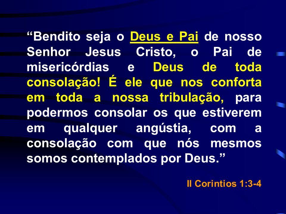 Bendito seja o Deus e Pai de nosso Senhor Jesus Cristo, o Pai de misericórdias e Deus de toda consolação! É ele que nos conforta em toda a nossa tribulação, para podermos consolar os que estiverem em qualquer angústia, com a consolação com que nós mesmos somos contemplados por Deus.