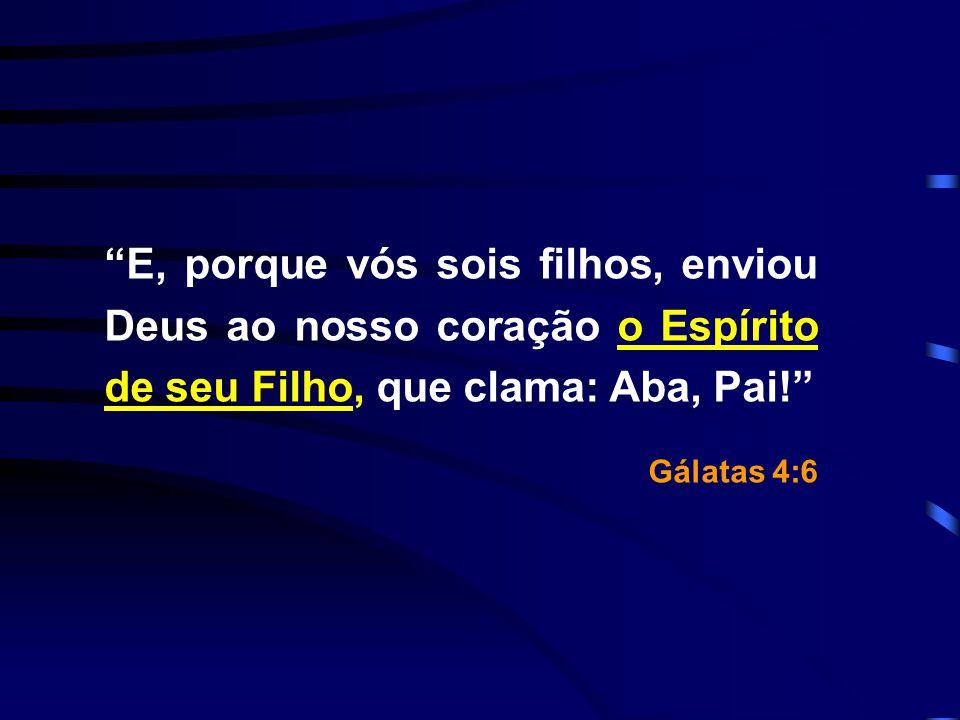 E, porque vós sois filhos, enviou Deus ao nosso coração o Espírito de seu Filho, que clama: Aba, Pai!